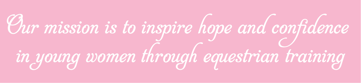 Our mission is to inspire hope and confidence in young women through equestrian training